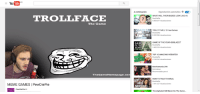 trollface: YouTube  TROLL FACE  The Game  The GameHomepage.co  MEME GAMES PewDiePie  Reproduccion automatica  WHAT WILL THEIR BABIES Look LIKE r2  TOILET TIME Free Games  ME  GAME OF THE YEAR 420BLAZEIT  OF THE  YEAR  9483234 visullaaciones  TOP 10  AMAZINGWEBSITES1  Botchamania 298  Recomendado parati  7641330 visualizaciones  The Alphabet WilNever Be The Same..