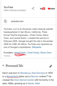 Family, Google, and Growing Up: YouTube  Video sharing company  youtube.com  YouTube, LLC is an American video-sharing website  headquartered in San Bruno, California. Three  former PayPal employees-Chad Hurley, Steve  Chen, and Jawed Karim-created the service in  February 2005. Google bought the site in November  2006 for US$1.65 billion; YouTube now operates as  one of Google's subsidiaries. Wikipedia  Founders: Jawed Karim, Chad Hurley, Steve Chen  Trending  A Personal life  was born in Merseburg, East Germany in 1979  Karim  to a Bangladeshi father and a German mother.3] He  crossed the inner German border with his family in the  early 1980s, growing up in Neuss, West