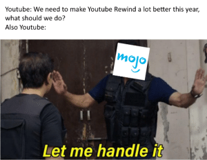 WatchMojo might as well of made Rewind: Youtube: We need to make Youtube Rewind a lot better this year,  what should we do?  Also Youtube:  mojo  Let me handle it WatchMojo might as well of made Rewind