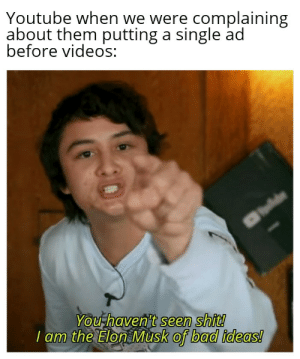 Bad, Memes, and Shit: Youtube when we were complaining  about them putting a single ad  before videos:  You haven't seen shit!  I am the Elon Musk of bad ideas! Two ads! via /r/memes http://bit.ly/2Xzc2pK