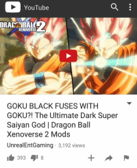 Dragonball, Frieza, and Gohan: YouTube  XENOVERSE  GOKU BLACK FUSES WITH  GOKU?! The Ultimate Dark Super  Saiyan God l Dragon Ball  overse 2 Mods  UnrealEntGaming 3,192 views  393 8 NEW VIDEO ON MY YOUTUBE CHANNEL RIGHT NOW!! WATCH IT HERE - UnrealEntGaming - Goku Black has forced his fusion with Goku to create the ultimate Saiyan God in Xenoverse 2! The ultimate battle of Gods begins! The open challenge begins! Dragon Ball Xenoverse 2 Mods are back! Legendary characters are brought to life as we engage Xenoverse 2 in a different tone as we test and play with some of the BEST mods in the game! In this video, we showcase some of the most intense mod battles you'll ever witness! Be sure to check out my reviews and Dragon Ball content on my YouTube channel for more! Dont forget to share this news everywhere and Stay tuned! check out my YouTube channel at UnrealEntGaming for all the most epic battles and so discussions. Don't miss all the epic news, what-if battles, updates and more Here @ Youtube.Com-UnrealEntGaming Youtube.Com-UnrealEntGaming Youtube.Com-UnrealEntGaming DragonballZ DBZ DBGT Goku Vegeta Zamasu Beerus Piccolo Dragonball Gogeta SonGoku Anime Frieza GokuBlack Xenoverse2 Vegito SSGSS SuperSaiyanGod Champa Whis Manga SuperSaiyan Gohan DBS DragonBallSuper SSG KidBuu SuperSaiyanBlue Vados Trunks