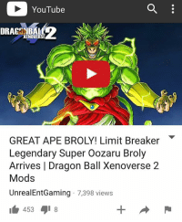 YouTube  XENOVERSE  GREAT APE BROLY! Limit Breaker  Legendary Super Oozaru Broly  Arrives l Dragon Ball Xenoverse 2  Mods  UnrealEntGaming 7,398 views  453 8 NEW VIDEO ON MY YOUTUBE CHANNEL RIGHT NOW!! WATCH IT HERE - UnrealEntGaming - The legendary Super Saiyan taps into his inner powers as Broly transcends into a Great Ape as he unleashes his true powers in Xenoverse 2! The ultimate battle of Gods begins! The open challenge begins! Dragon Ball Xenoverse 2 Mods are back! Legendary characters are brought to life as we engage Xenoverse 2 in a different tone as we test and play with some of the BEST mods in the game! In this video, we showcase some of the most intense mod battles you'll ever witness! Dont forget to share this news everywhere and Stay tuned! check out my YouTube channel at UnrealEntGaming for all the most epic battles and so discussions. Don't miss all the epic news, what-if battles, updates and more Here @ Youtube.Com-UnrealEntGaming Youtube.Com-UnrealEntGaming Youtube.Com-UnrealEntGaming DragonballZ DBZ DBGT Goku Vegeta Zamasu Beerus Piccolo Dragonball Gogeta SonGoku Anime Frieza GokuBlack Xenoverse2 Vegito SSGSS SuperSaiyanGod Champa Whis Manga SuperSaiyan Gohan DBS DragonBallSuper SSG KidBuu SuperSaiyanBlue Vados Trunks