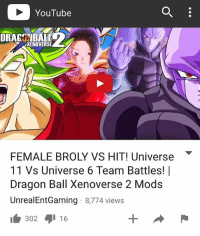 YouTube  YKXENOVERSE  FEMALE BROLY VS HIT! Universe  11 Vs Universe 6 Team Battles! I  Dragon Ball Xenoverse 2 Mods  UnrealEntGaming 8,774 views  302 16 NEW VIDEO ON MY YOUTUBE CHANNEL RIGHT NOW!! WATCH IT HERE - UnrealEntGaming - Female Broly has finally arrived to destroy all who stand in her way in Xenoverse 2 against Hit, the team leader! The ultimate battle of Gods begins! The open challenge begins! Dragon Ball Xenoverse 2 Mods are back! Legendary characters are brought to life as we engage Xenoverse 2 in a different tone as we test and play with some of the BEST mods in the game! In this video, we showcase some of the most intense mod battles you'll ever witness! Be sure to Subscribe and tune in for more! Be sure to check out my reviews and Dragon Ball content on my YouTube channel for more! Dont forget to share this news everywhere and Stay tuned! check out my YouTube channel at UnrealEntGaming for all the most epic battles and so discussions. Don't miss all the epic news, what-if battles, updates and more Here @ Youtube.Com-UnrealEntGaming Youtube.Com-UnrealEntGaming Youtube.Com-UnrealEntGaming DragonballZ DBZ DBGT Goku Vegeta Zamasu Beerus Piccolo Dragonball Gogeta SonGoku Anime Frieza GokuBlack Xenoverse2 Vegito SSGSS SuperSaiyanGod Champa Whis Manga SuperSaiyan Gohan DBS DragonBallSuper SSG KidBuu SuperSaiyanBlue Vados Trunks