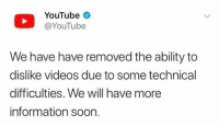 Memes, Soon..., and Videos: YouTube  @YouTube  We have have removed the ability to  dislike videos due to some technical  difficulties. We will have more  information soon. what