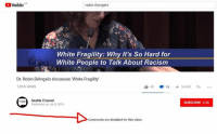 Memes, Racism, and White People: YouTubeAR  robin diangelo  White Fragility: Why It's So Hard for  White People to Talk About Racism  Dr. Robin DiAngelo discusses White Fragility  1,814 views  45 16 SHARE.  Seattle Channel  SUBSCRIBE 4.3K  Published on Jul 3, 2018  Comments are disabled for this video. (GC)