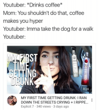 youtuber: Youtuber: *Drinks coffee  Mom: You shouldn't do that, coffee  makes you hyper  Youtuber: Imma take the dog for a walk  Youtuber:  CERO  ciRoc  8:24  MY FIRST TIME GETTING DRUNK: IRAN  DOWN THE STREETS CRYING I RIPPE...  Explicit 7 340 views 3 days ago