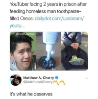 Homeless, Memes, and Prison: YouTuber facing 2 years in prison after  feeding homeless man toothpaste-  filled Oreos: dailydot.com/upstream/  youtu..  @BestMemes  Matthew A. Cherry  @MatthewACherry  It's what he deserves I know I say this a lot, but @BestMemes actually has the best memes 👌