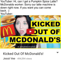 Strong meme: YouTuber: Hi, can l get a Pumpkin Spice Latte?  McDonalds worker: Sorry our latte machine is  down right now. If you want you can come  back.  YouTuber:  KICKED  UT OF  MCDONALD'S  IG: whatthefuckingheck  Kicked Out Of McDonald's!  Jessii Vee 494,594 views Strong meme