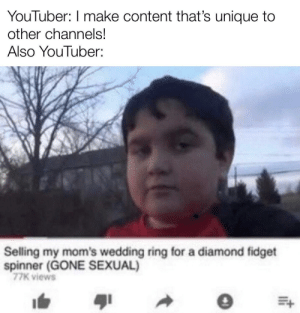 Interesting, this is: YouTuber: I make content that's unique to  other channels!  Also YouTuber:  Selling my mom's wedding ring for a diamond fidget  spinner (GONE SEXUAL)  77K views Interesting, this is
