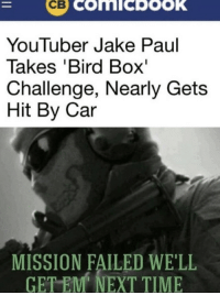 We were so close: YouTuber Jake Paul  Takes 'Bird Box'  Challenge, Nearly Gets  Hit By Car  MISSION FAILED WE'LL  TEM NEXT TIME  GE We were so close