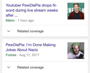 live stream: Youtuber PewDiePie drops N  word during live stream weeks  after.  Metro 1 hour ago  NP  Related coverage  PewDiePie: I'm Done Making  Jokes About Nazis  Forbes - Aug 17, 2017  Related coverage