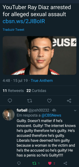 Internet, True, and Penis: YouTuber Ray Diaz arrested  for alleged sexual assault  cbsn.ws/2JIBolR  Traduzir Tweet  eus  4:48-15 jul 19 True Anthem  11 Retweets 22 Curtidas  furball @josh00232 4h  Em resposta a @CBSNews  Guilty. Doesn't matter if he's  innocent. Guilty! The internet knows  he's guilty therefore he's guilty. He's  accused therefore he's guilty.  Liberals have deemed him guilty  because a woman is the victim and  he's the accused so he's guilty! He  has a penis so he's Guilty!!!!  ti 1  2 He has a point