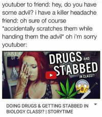 Advil, Memes, and Scratch: youtuber to friend: hey, do you have  some advil? i have a killer headache  friend: oh sure of course  *accidentally scratches them while  handing them the advil* oh i'm sorry  youtuber:  DRUGS  AND  STABBED  DOING DRUGS & GETTING STABBED IN  BIOLOGY CLASS!? I STORYTIME You guys said you love apes in the comments but I'm calling y'all out there's no way