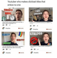 "clickbait: Youtuber who makes clickbait titles that  entice no one  FIRED?a  I WAS  NOPE!  SHOCKED!  I was FOUR minutes late for work and they  I walked in on my SISTER practicing her ODOE???  said it wasn't a big deal?????  36 views  Swag Boy  Subscribe  Swag Boy  Subscribe  STILL???  BLUE A  e RED?00  rRASIER  I just found out ""Frasier"" is STILL canceled??  can see COLOR!!! (I was not born colorblind  6 views  and have always been able to see color)  Swag Boy  Swag Boy  a Subscribe  Subscribe"