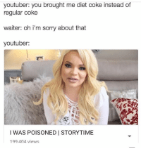 Scary story time 😬: youtuber: you brought me diet coke instead of  regular coke  waiter: oh i'm sorry about that  youtuber:  I WAS POISONED I STORYTIME  199 404 views Scary story time 😬