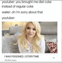 diet coke: youtuber: you brought me diet coke  instead of regular coke  waiter: oh im sorry about that  youtuber:  I WAS POISONED STORYTIME  199,404 views
