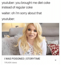 diet coke: youtuber: you brought me diet coke  instead of regular coke  waiter: oh i'm sorry about that  youtuber:  I WAS POISONED STORYTIME  199,404 views