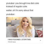 😁: youtuber: you brought me diet coke  instead of regular coke  waiter: oh i'm sorry about that  youtuber:  I WAS POISONED I STORYTIME  199,404 views 😁