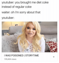 uber driver: oh it seems like i took the wrong turn, sorry about that we'll take the other street youtuber: MY UBER DRIVER KIDNAPPED ME?????? STORY TIME: youtuber: you brought me diet coke  instead of regular coke  waiter: oh i'm sorry about that  youtuber:  I WAS POISONED STORYTIME  199,404 views uber driver: oh it seems like i took the wrong turn, sorry about that we'll take the other street youtuber: MY UBER DRIVER KIDNAPPED ME?????? STORY TIME