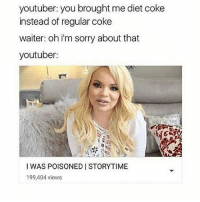 diet coke: youtuber: you brought me diet coke  instead of regular coke  waiter: oh i'm sorry about that  youtuber:  I WAS POISONED I STORYTIME  199,404 views