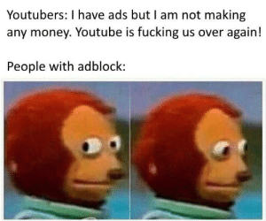 "Fucking, Gif, and Money: Youtubers: I have ads but I am not making  any money. Youtube is fucking us over again!  People with adblock: <figure class=""tmblr-full"" data-orig-height=""270"" data-orig-width=""480""><img src=""https://66.media.tumblr.com/c8e31345a069e0d76243e6a3f691a5df/tumblr_inline_potrtpx11v1qhy6fn_540.gif"" data-orig-height=""270"" data-orig-width=""480""/></figure>"