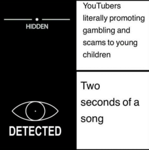 laughoutloud-club:  YouTubers beware your in for a scare: YouTubers  literally promoting  gambling and  scams to young  children  HIDDEN  Two  seconds of a  song  DETECTED laughoutloud-club:  YouTubers beware your in for a scare