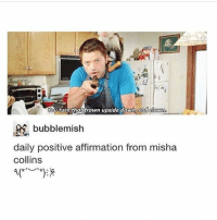 """Memes, 🤖, and Sadness: Youturn that frown upside down, sad down.  bubble mish  daily positive affirmation from misha  collins I got in trouble so much today at work for the stupidest things and when i started to tell my mom she was like """"deal with it"""" then when i tried to talk to my boyfriend whom I haven't spoken to all day he never responded so great 😪"""
