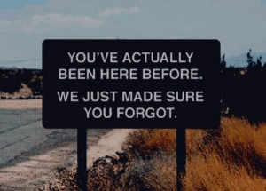 Been, You, and Made: YOU'VE ACTUALLY  BEEN HERE BEFORE  WE JUST MADE SURE  YOU FORGOT
