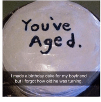 Cas? (Get over the fact it says 'boyfriend ' i meant the simplicity factor of the cake itself): Youve  Age d  I made a birthday cake for my boyfriend  but I forgot how old he was turning. Cas? (Get over the fact it says 'boyfriend ' i meant the simplicity factor of the cake itself)