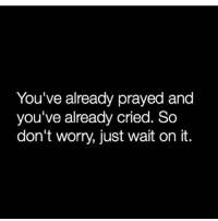 so-dont-worry: You've already prayed and  you've already cried. So  don't worry, just wait on it.