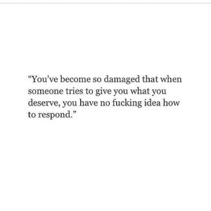"Fucking, How To, and How: ""You've become so damaged that when  someone tries to give you what you  deserve, you have no fucking idea how  to respond."" https://iglovequotes.net/"