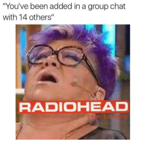 "https://t.co/6GqvbrYN0H: ""You've been added in a group chat  with 14 others""  RADIOHEAD  the bends https://t.co/6GqvbrYN0H"