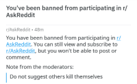 R Askreddit: You've been banned from participating in r/  AskReddit  r/AskReddit 48m  You have been banned from participating in r/  AskReddit. You can still view and subscribe to  r/AskReddit, but you won't be able to post or  comment.  Note from the moderators:  Do not suggest others kill themselves