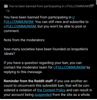 I've literally only made one post on FC and it was about r/place. They banned me for a post on this sub: You've been banned from participating in r FULLCOMMUNISM  1 d  You have been banned from participating in r/  FULLCOMMUNISM. You can still view and subscribe to  r/FULLCOMMUNISM, but you won't be able to post or  comment.  Note from the moderators:  how many societies have been founded on kropotkin's  ideals?  If you have a question regarding your ban, you can  contact the moderator team for  FULL COMMUNISM  by  replying to this message.  Reminder from the Reddit staff: If you use another ac-  count to circumvent this subreddit ban, that will be con-  sidered a violation of  the Content Policy and can result in  your account being suspended from the site as a whole. I've literally only made one post on FC and it was about r/place. They banned me for a post on this sub