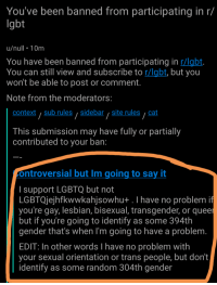 Lgbt, Transgender, and Say It: You've been banned from participating in r/  lgbt  u/null 10m  You have been banned from participating in r/labt  You can still view and subscribe to r/lgbt, but you  won't be able to post or comment.  Note from the moderators:  context sub rulessidebar site rules, cat  This submission may have fully or partially  contributed to your ban:  ontroversial but Im going to say it  I support LGBTQ but not  LGBTQjejhfkwwkahjsowhu+ .I have no problemi  you're gay, lesbian, bisexual, transgender, or quee  but if you're going to identify as some 394th  gender that's when I'm going to have a problem  EDIT In other words I have no problem with  your sexual orientation or trans people, but dont  identify as some random 304th gender