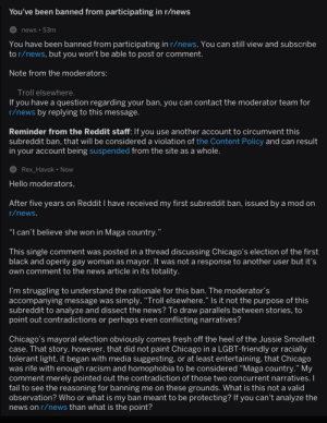 """Chicago, Fail, and Fresh: You've been banned from participating in r/news  news 53m  You have been banned from participating in r/news. You can still view and subscribe  to r/news, but you won't be able to post or comment.  Note from the moderators:  lroll elsewhere  you have a question regarding your ban, you can contact the moderator team for  r/news by replying to this message.  Reminder from the Reddit staff: If you use another account to circumvent this  subreddit ban, that will be considered a violation of the Content Policy and can result  in your account being suspended from the site as a whole.  Rex Havok Now  Hello moderators,  After five years on Reddit I have received my first subreddit ban, issued by a mod on  r/news.  """"I can't believe she won in Maga country.""""  This single comment was posted in a thread discussing Chicago's election of the first  black and openly gay woman as mayor. It was not a response to another user but it's  own comment to the news article in its totality  I'm struggling to understand the rationale for this ban. The moderator's  accompanying message was simply, Troll elsewhere. Is it not the purpose of this  subreddit to analyze and dissect the news? To draw parallels between stories, to  point out contradictions or perhaps even conflicting narratives?  Chicago's mayoral election obviously comes fresh off the heel of the Jussie Smollett  case. That story, however, that did not paint Chicago in a LGBT-friendly or racially  tolerant light, it began with media suggesting, or at least entertaining, that Chicago  was rife with enough racism and homophobia to be considered """"Maga country."""" My  comment merely pointed out the contradiction of those two concurrent narratives.I  fail to see the reasoning for banning me on these grounds. What is this not a valid  observation? Who or what is my ban meant to be protecting? If you can't analyze the  news on r/news than what is the point? Chicago just elected it's first black and gay mayor, same """