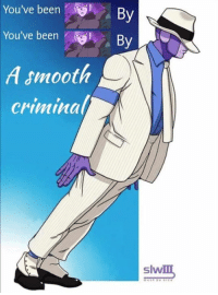 Lmao bruh...: You've been  By  You've been  By  A smooth  Criminal/  Slvv Lmao bruh...