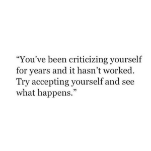 "Been, What, and For: ""You've been criticizing yourself  for years and it hasn't worked  Try accepting yourself and see  what happens.  05"