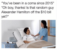 """The ten dollar founding father without a father: """"You've been in a coma since 2015""""  """"Oh boy, thanks! Is that random guy  Alexander Hamilton off the $10 bill  yet?""""  meme me inside The ten dollar founding father without a father"""