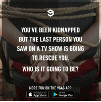 9gag, Dank, and Google: YOU'VE BEEN KIDNAPPED  BUT THE LAST PERSON YOU  SAW ON A TV SHOW IS GOING  TO RESCUE YOU.  WHO IS IT GOING TO BE?  MORE FUN ON THE 9GAG APP  Download on the  |ト  GET IT ON  |  App Store  Google Play Please provide a picture of your tv screen as proof.