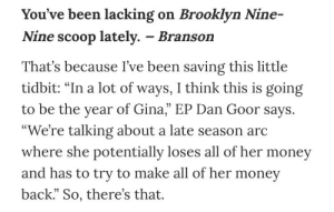 """Alive, Emoji, and Fucking: You've been lacking on Brooklyn Nine-  Nine scoop lately. - Branson  That's because I've been saving this little  tidbit: """"In a lot of ways, I think this is going  to be the year of Gina, EP Dan Goor says.  We're talking about a late season arc  where she potentially loses all of her money  and has to try to make all of her money  back."""" So, there's that. jakeperallta: SO, i found this old entertainment weekly article from november that implies gina will be fine! (link here). now everything makes perfect sense: gina loses her money due to hospital bills (due to being hit by a fucking bus. again, i can't believe they regina george'd her.)  also: """"late season arc"""" = gina is alive and well towards the end of this season, which we're only midway through.   so yeah. i don't think the human form of the 💯 emoji can be taken down that easily."""