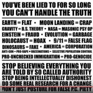 You can't handle the truth: YOU'VE BEEN LIED TO FOR SO LONG  YOU CAN'T HANDLE THE TRUTH  EARTH FLAT MOON LANDING CRAP  GRAVITY=B.S.THEORY NASA MASONIC PSY OP  EINSTEIN=FRAUD EVOLUTION GARBAGE  HOLOCAUST HOAX 9/11-FALSE FLAG  DINOSAURS= FAKE AMERICA= CORPORATION  ANTI-GUN PRO-RAPE VACCINATIONS SELECTIVE POPULATION CONTROL  PRO-UNCHECKED IMMIGRATION PRO-GENOCIDE  STOP BELIEVING EVERYTHING YOU  ARE TOLD BY SO CALLED AUTHORITY  STOP BEING INTELLECTUALLY DISHONEST  DO SOME REAL RESEARCH FOR A CHANGE  JUNT JUST POSTURE FOR FALSE P.C. PIETY You can't handle the truth