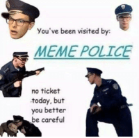 Memes, Be Careful, and 🤖: you've been visited by:  MEME POLICE  no ticket  today, but  you better  be careful