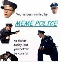 Meme, Memes, and Police: you've been visited by:  MEME POLICE  no ticket  today, but  you better  be careful be careful __________________________________________________ Backup Account: @filthy.v2 Personal Account: @artur.v1 __________________________________________________ dankmemes autistic immortalmemes filthyfrank pinkguy jetfuelcantmeltsteelbeams papafranku triggered autism filthyfrankmemes