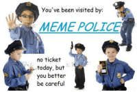 Meme, Police, and Today: You've been visited by:  MEME POLICE  no ticket  today, but  you better  be careful <p>Ilegal maymay maekers stop rite ther</p>