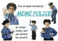 repost, this is just a warning though -oldmin: you've been visited by  MEME POLICE  no ticket  today, but  you better  be careful repost, this is just a warning though -oldmin