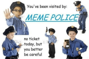 Meme, Police, and Today: You've been visited by:  MEME POLICE  no ticket  today, but  you better  be careful