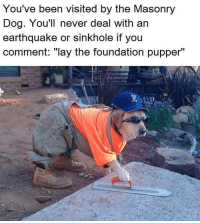 """Earthquake: You've been visited by the Masonry  Dog. You'll never deal with an  earthquake or sinkhole if you  comment: """"lay the foundation pupper"""""""