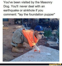 """heck: You've been visited by the Masonry  Dog. You'll never deal with an  earthquake or sinkhole if you  comment: """"lay the foundation pupper""""  funny. heck"""