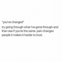 """Pain, Gone, and What: """"you've changed""""  try going through what i've gone through and  then see if you're the same. pain changes  people it makes it harder to trust."""